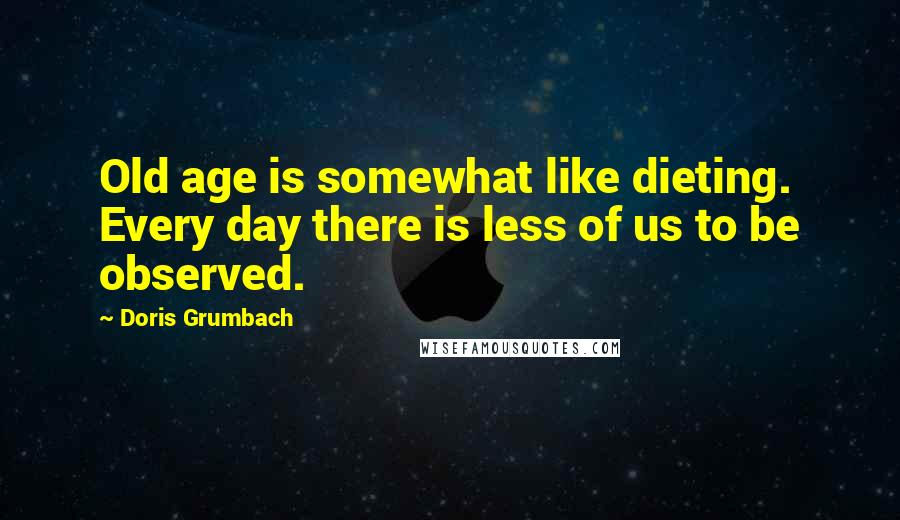 Doris Grumbach quotes: Old age is somewhat like dieting. Every day there is less of us to be observed.