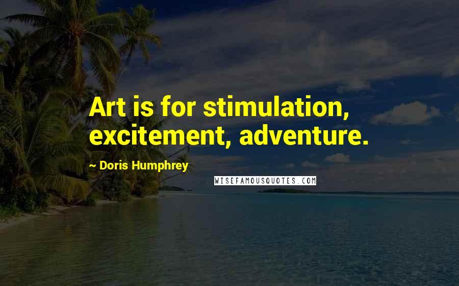 Doris Humphrey quotes: Art is for stimulation, excitement, adventure.