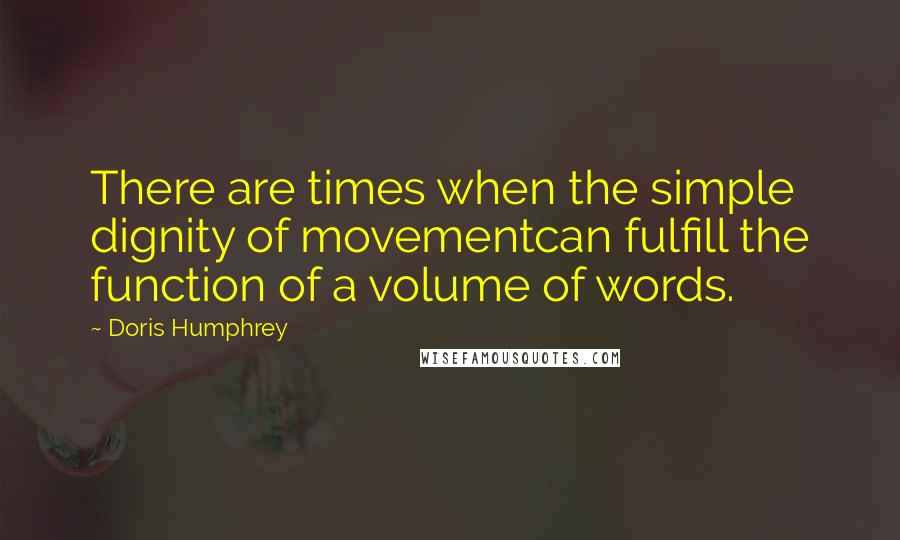 Doris Humphrey quotes: There are times when the simple dignity of movementcan fulfill the function of a volume of words.