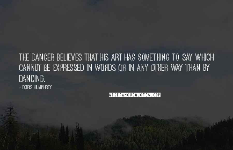 Doris Humphrey quotes: The Dancer believes that his art has something to say which cannot be expressed in words or in any other way than by dancing.