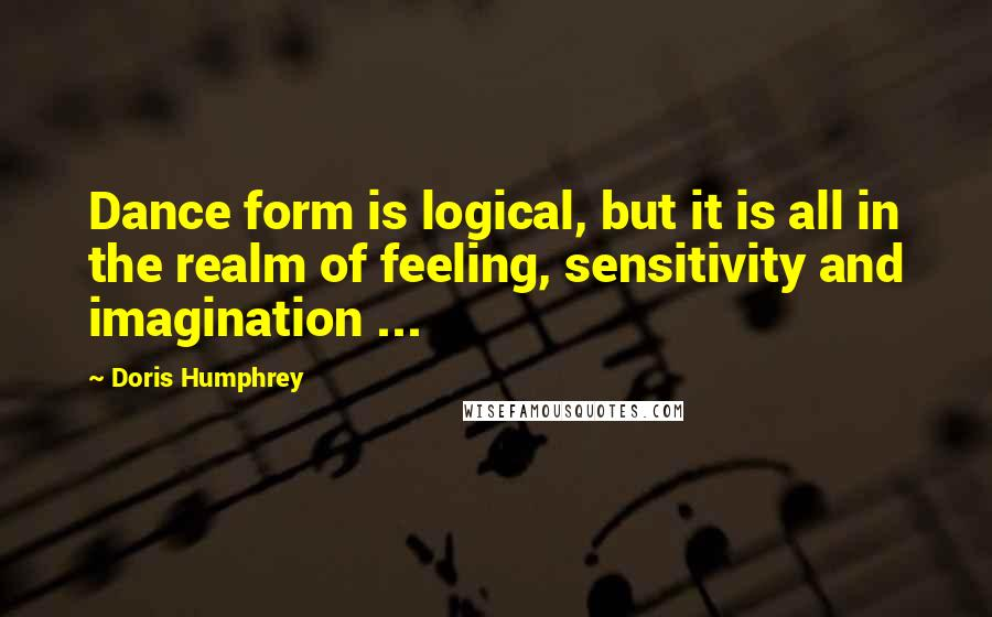 Doris Humphrey quotes: Dance form is logical, but it is all in the realm of feeling, sensitivity and imagination ...