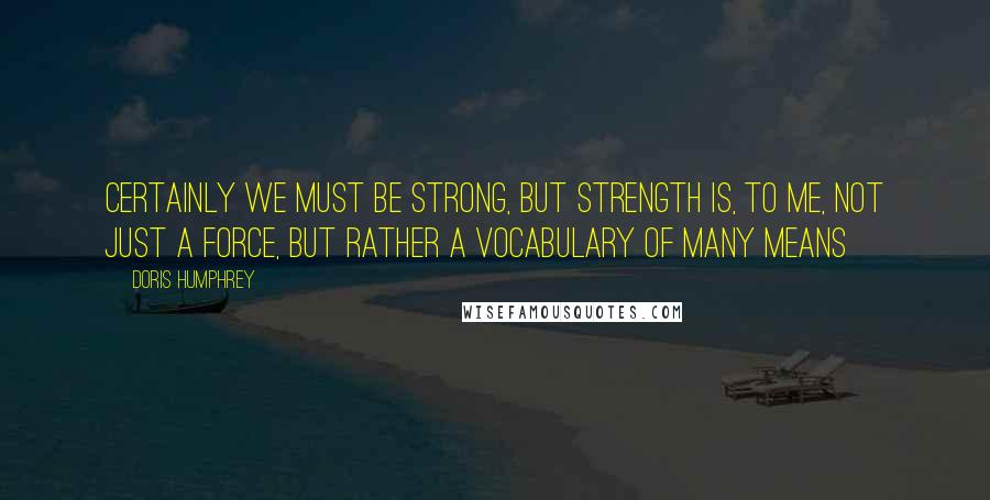 Doris Humphrey quotes: Certainly we must be strong, but strength is, to me, not just a force, but rather a vocabulary of many means
