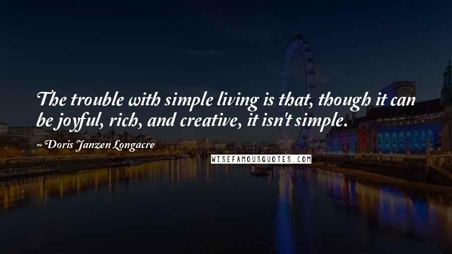 Doris Janzen Longacre quotes: The trouble with simple living is that, though it can be joyful, rich, and creative, it isn't simple.