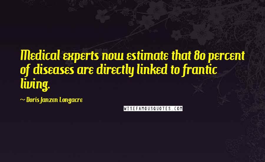 Doris Janzen Longacre quotes: Medical experts now estimate that 80 percent of diseases are directly linked to frantic living.