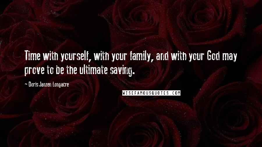 Doris Janzen Longacre quotes: Time with yourself, with your family, and with your God may prove to be the ultimate saving.