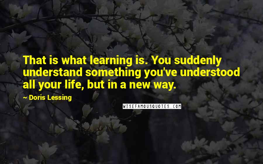 Doris Lessing quotes: That is what learning is. You suddenly understand something you've understood all your life, but in a new way.