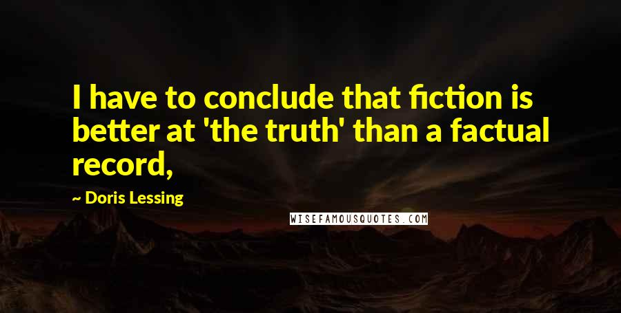 Doris Lessing quotes: I have to conclude that fiction is better at 'the truth' than a factual record,