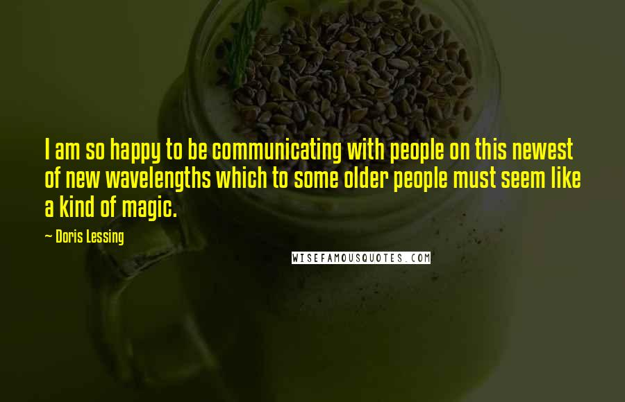 Doris Lessing quotes: I am so happy to be communicating with people on this newest of new wavelengths which to some older people must seem like a kind of magic.
