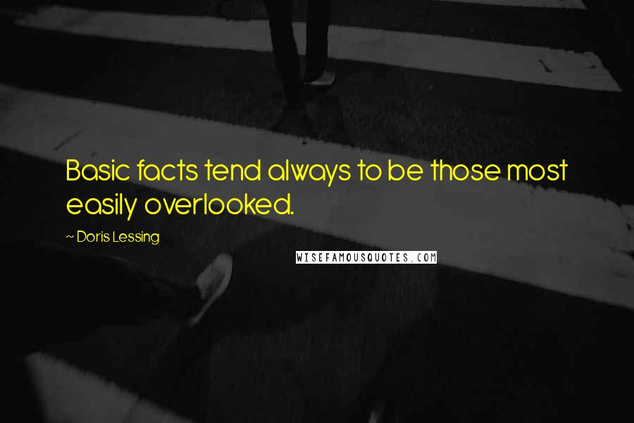 Doris Lessing quotes: Basic facts tend always to be those most easily overlooked.