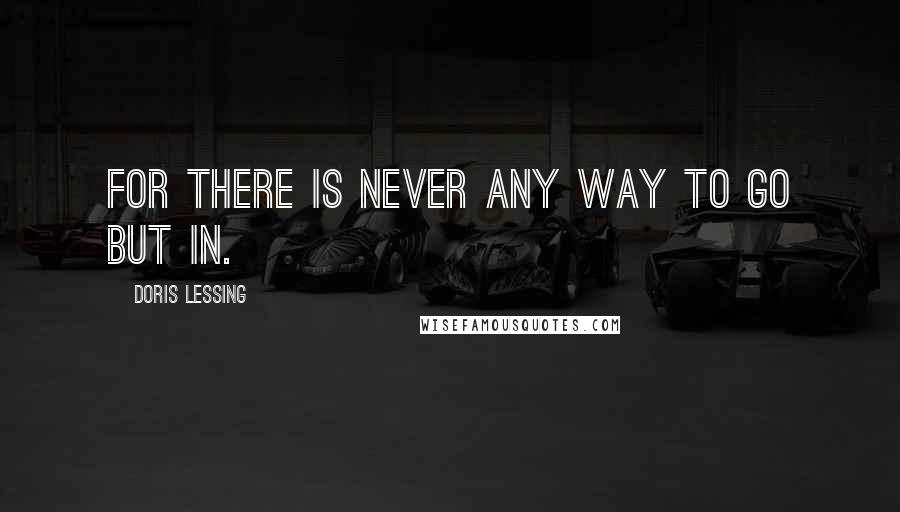 Doris Lessing quotes: For there is never any way to go but in.