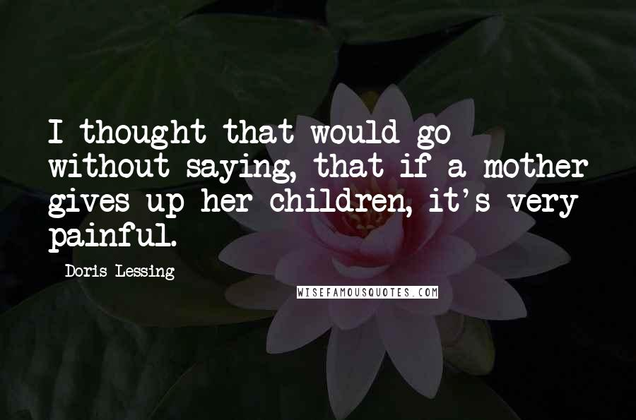 Doris Lessing quotes: I thought that would go without saying, that if a mother gives up her children, it's very painful.