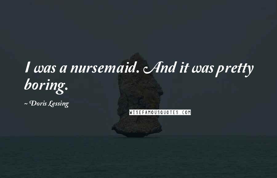 Doris Lessing quotes: I was a nursemaid. And it was pretty boring.