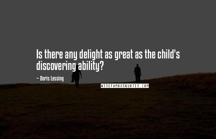 Doris Lessing quotes: Is there any delight as great as the child's discovering ability?