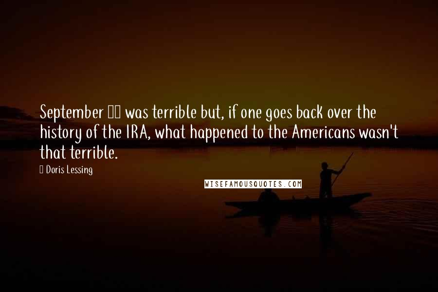 Doris Lessing quotes: September 11 was terrible but, if one goes back over the history of the IRA, what happened to the Americans wasn't that terrible.