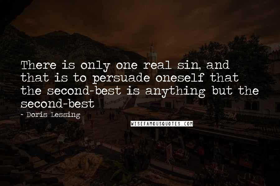 Doris Lessing quotes: There is only one real sin, and that is to persuade oneself that the second-best is anything but the second-best