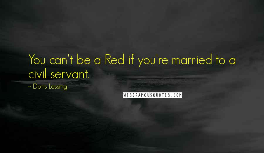 Doris Lessing quotes: You can't be a Red if you're married to a civil servant.
