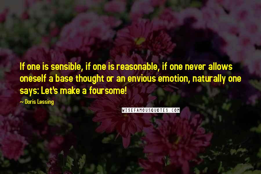 Doris Lessing quotes: If one is sensible, if one is reasonable, if one never allows oneself a base thought or an envious emotion, naturally one says: Let's make a foursome!