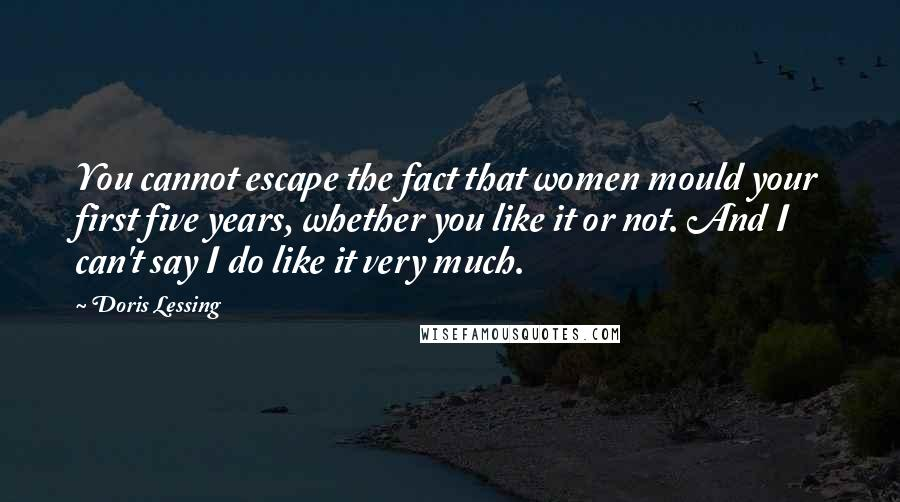 Doris Lessing quotes: You cannot escape the fact that women mould your first five years, whether you like it or not. And I can't say I do like it very much.