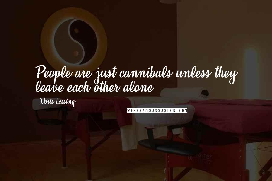 Doris Lessing quotes: People are just cannibals unless they leave each other alone.