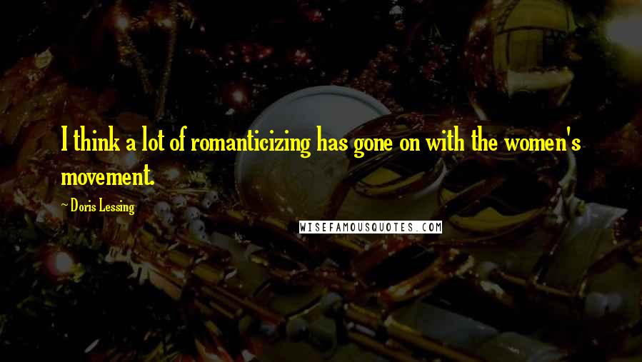 Doris Lessing quotes: I think a lot of romanticizing has gone on with the women's movement.