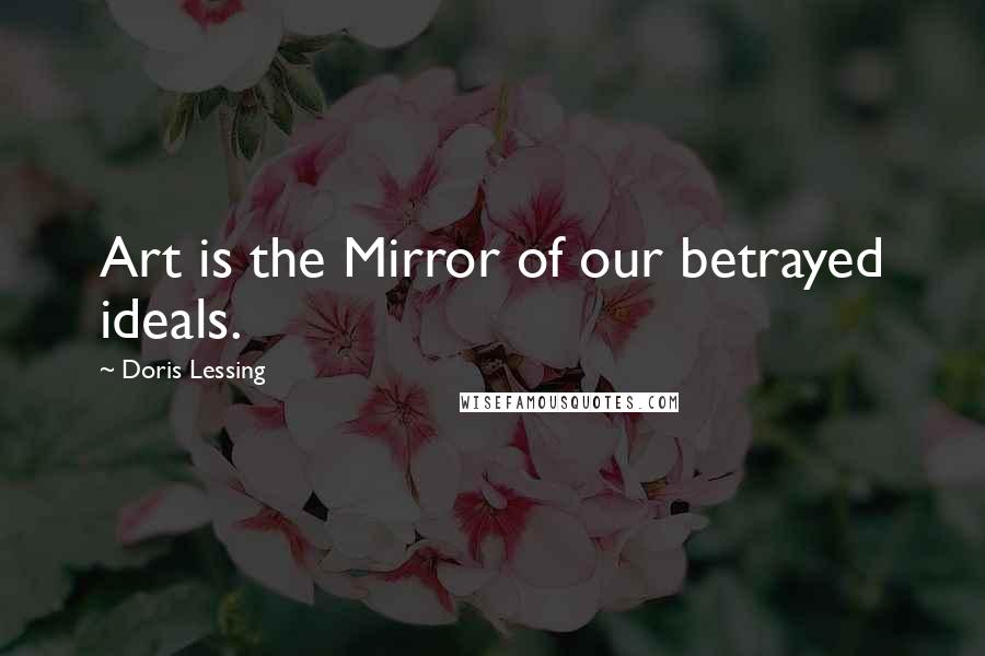 Doris Lessing quotes: Art is the Mirror of our betrayed ideals.