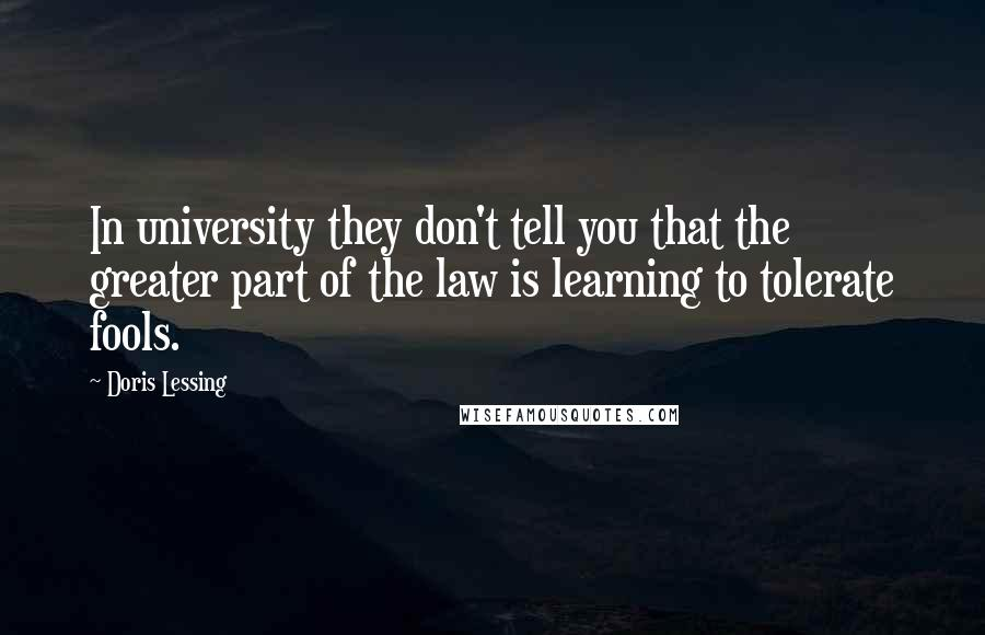 Doris Lessing quotes: In university they don't tell you that the greater part of the law is learning to tolerate fools.