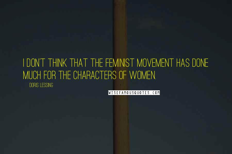 Doris Lessing quotes: I don't think that the feminist movement has done much for the characters of women.