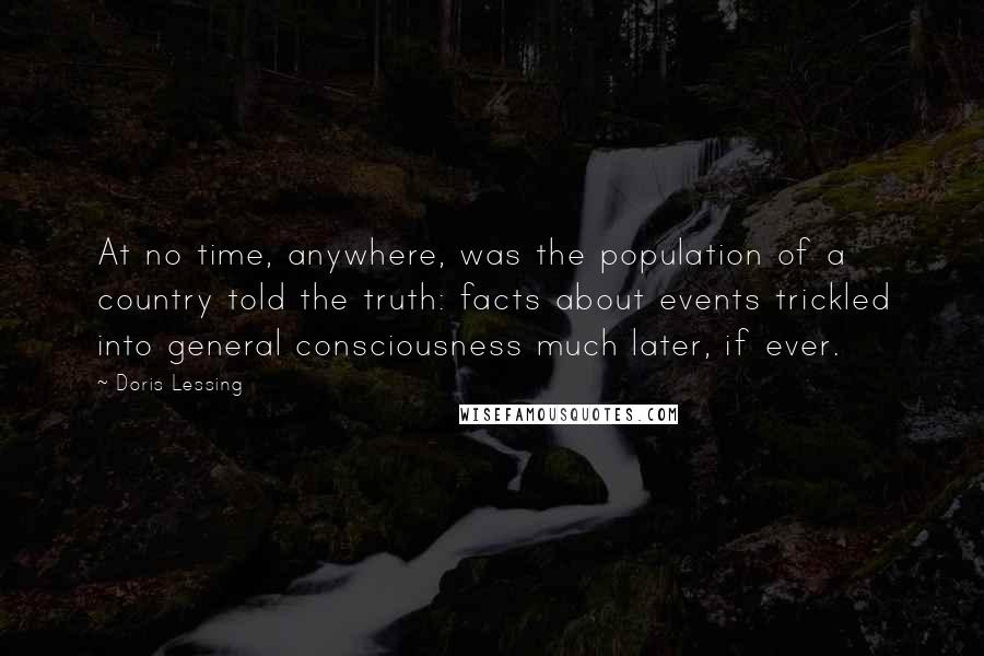 Doris Lessing quotes: At no time, anywhere, was the population of a country told the truth: facts about events trickled into general consciousness much later, if ever.