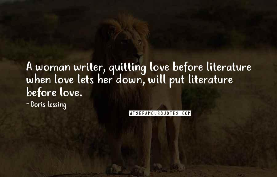 Doris Lessing quotes: A woman writer, quitting love before literature when love lets her down, will put literature before love.