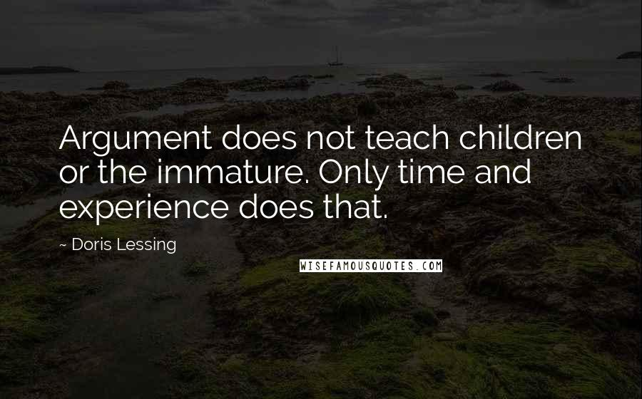 Doris Lessing quotes: Argument does not teach children or the immature. Only time and experience does that.