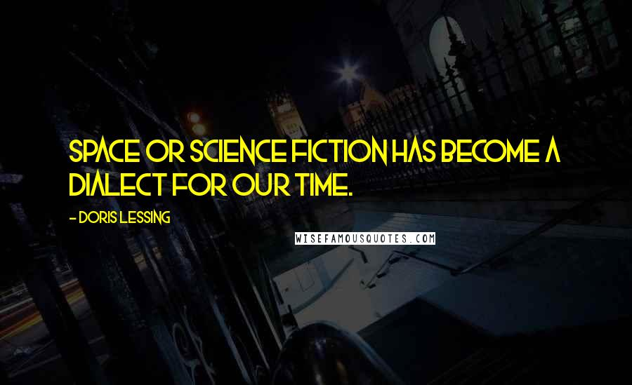 Doris Lessing quotes: Space or science fiction has become a dialect for our time.