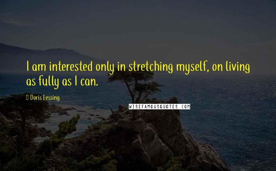 Doris Lessing quotes: I am interested only in stretching myself, on living as fully as I can.