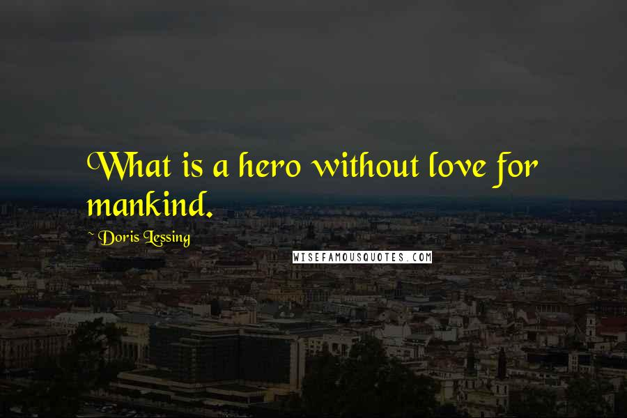 Doris Lessing quotes: What is a hero without love for mankind.