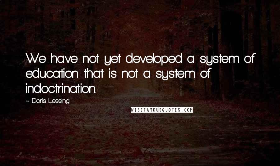 Doris Lessing quotes: We have not yet developed a system of education that is not a system of indoctrination.