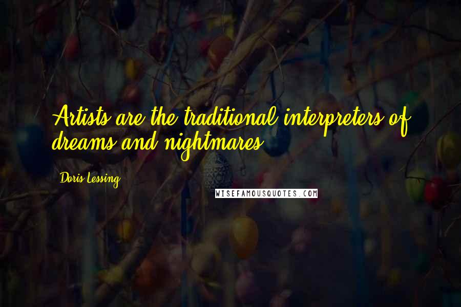 Doris Lessing quotes: Artists are the traditional interpreters of dreams and nightmares ...