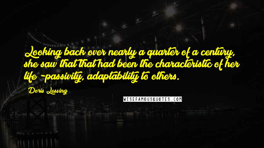 Doris Lessing quotes: Looking back over nearly a quarter of a century, she saw that that had been the characteristic of her life -passivity, adaptability to others.