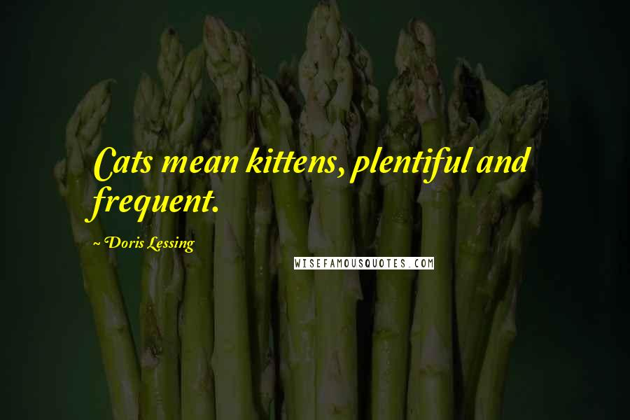 Doris Lessing quotes: Cats mean kittens, plentiful and frequent.