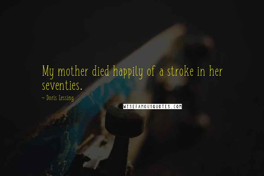 Doris Lessing quotes: My mother died happily of a stroke in her seventies.