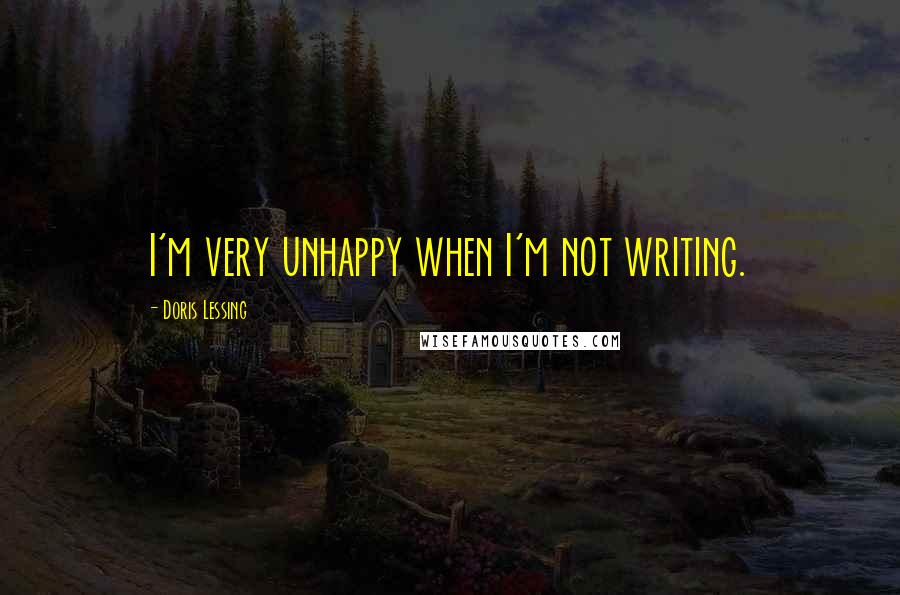 Doris Lessing quotes: I'm very unhappy when I'm not writing.