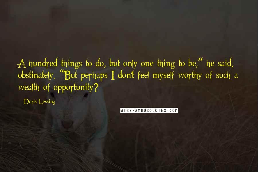 "Doris Lessing quotes: A hundred things to do, but only one thing to be,"" he said, obstinately. ""But perhaps I don't feel myself worthy of such a wealth of opportunity?"