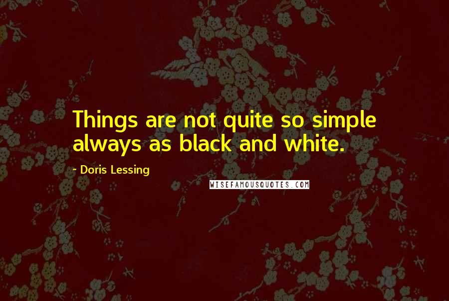 Doris Lessing quotes: Things are not quite so simple always as black and white.