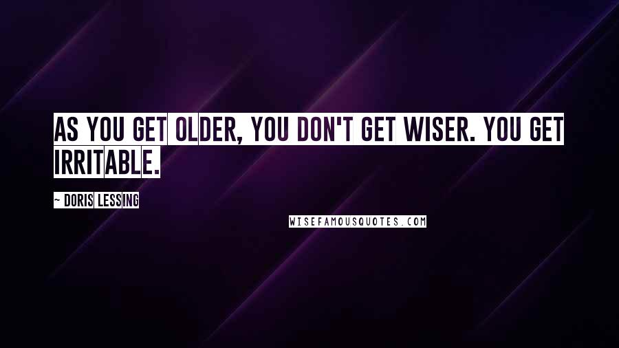Doris Lessing quotes: As you get older, you don't get wiser. You get irritable.