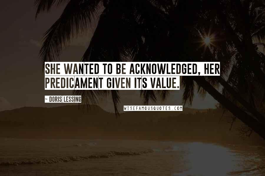 Doris Lessing quotes: She wanted to be acknowledged, her predicament given its value.