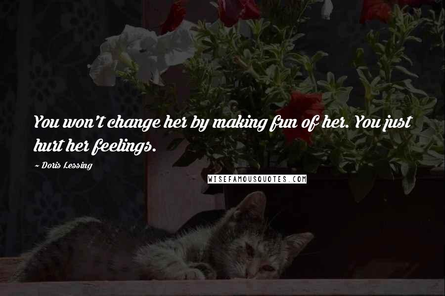 Doris Lessing quotes: You won't change her by making fun of her. You just hurt her feelings.