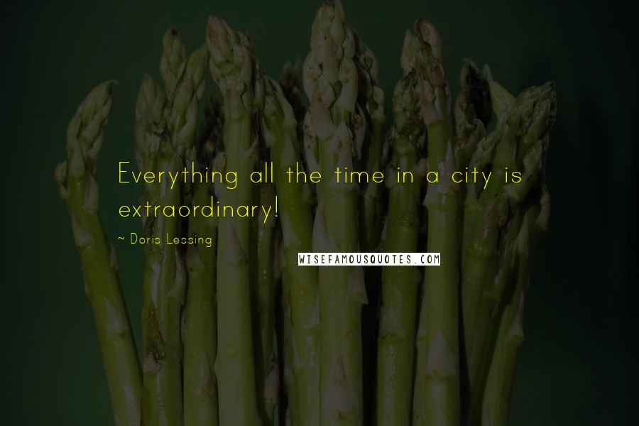 Doris Lessing quotes: Everything all the time in a city is extraordinary!