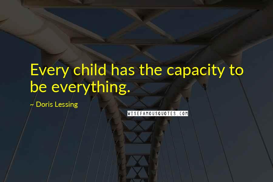 Doris Lessing quotes: Every child has the capacity to be everything.