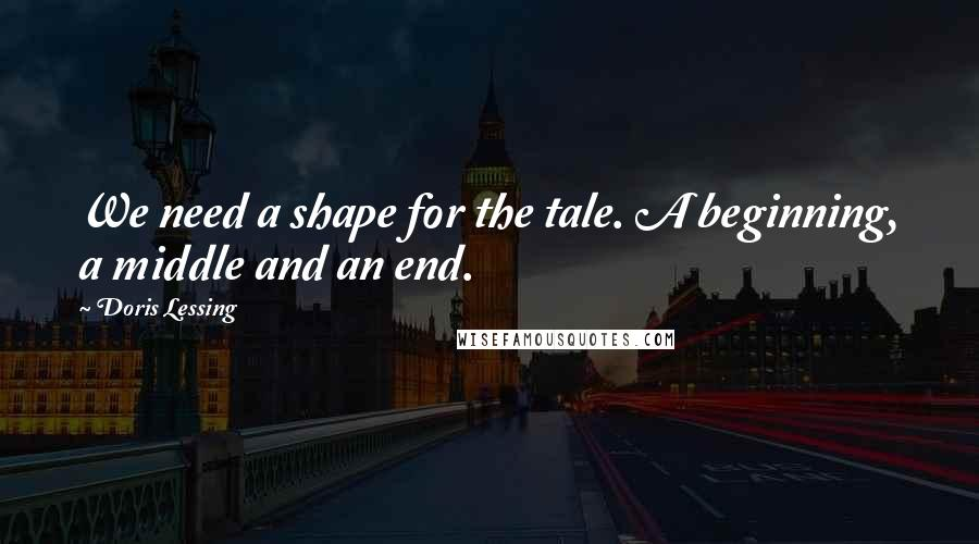 Doris Lessing quotes: We need a shape for the tale. A beginning, a middle and an end.