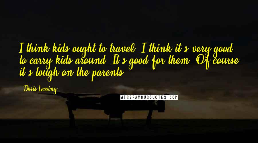 Doris Lessing quotes: I think kids ought to travel. I think it's very good to carry kids around. It's good for them. Of course it's tough on the parents.