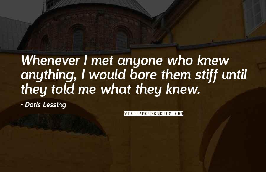 Doris Lessing quotes: Whenever I met anyone who knew anything, I would bore them stiff until they told me what they knew.