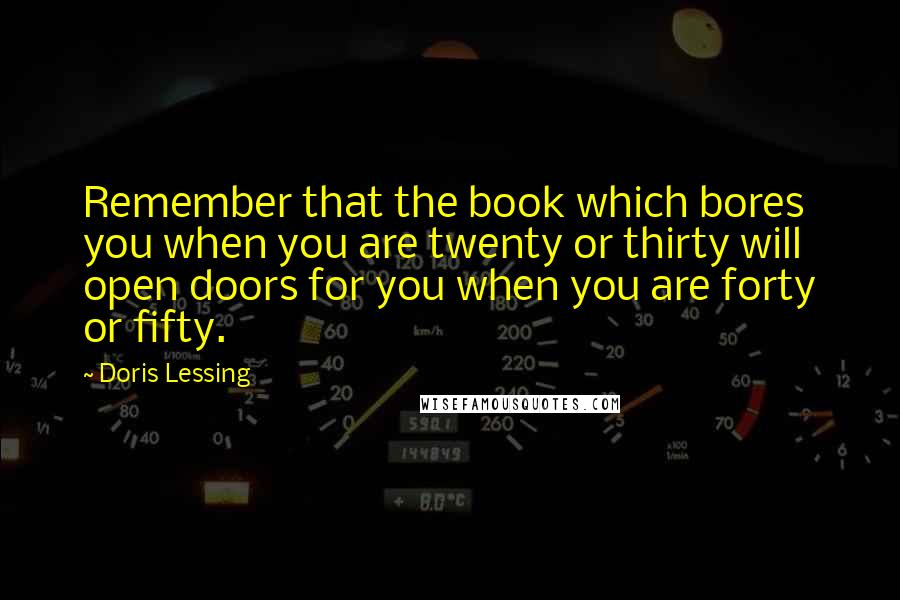 Doris Lessing quotes: Remember that the book which bores you when you are twenty or thirty will open doors for you when you are forty or fifty.